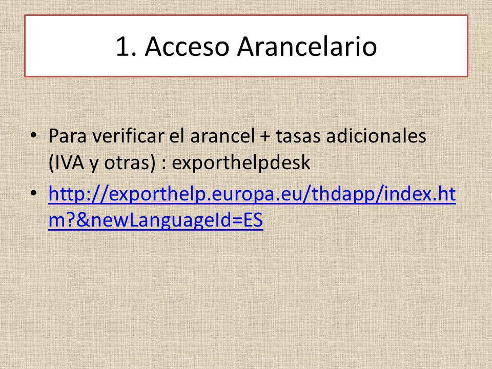 1. Acceso Arancelario Para verificar el arancel + tasas adicionales (IVA y otras) : exporthelpdesk http://exporthelp.europa.eu/thdapp/index.ht m?&newL