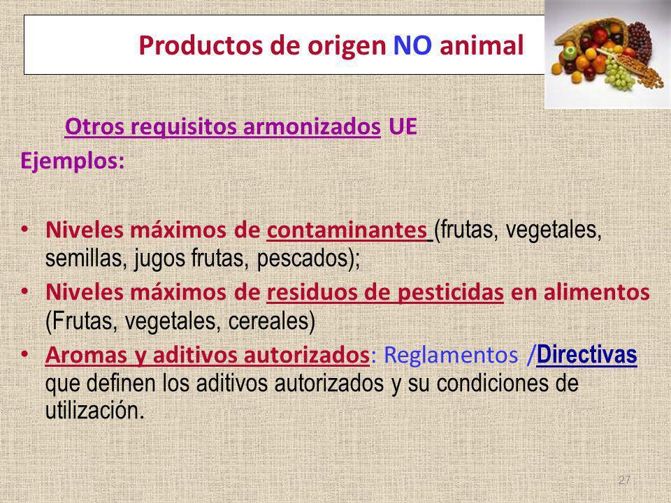 Productos de origen NO animal Otros requisitos armonizados UE Ejemplos: Niveles máximos de contaminantes (frutas, vegetales, semillas, jugos frutas, p