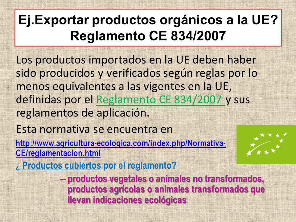 Ej.Exportar productos orgánicos a la UE? Reglamento CE 834/2007 Los productos importados en la UE deben haber sido producidos y verificados según regl