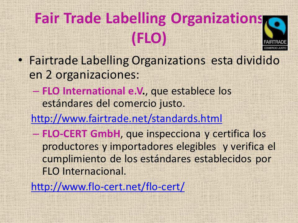 Fair Trade Labelling Organizations (FLO) Fairtrade Labelling Organizations esta dividido en 2 organizaciones: – FLO International e.V., que establece