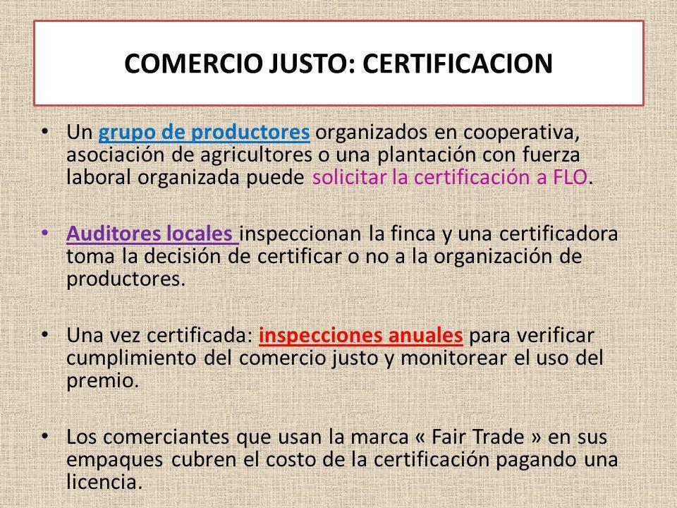 COMERCIO JUSTO: CERTIFICACION Un grupo de productores organizados en cooperativa, asociación de agricultores o una plantación con fuerza laboral organ