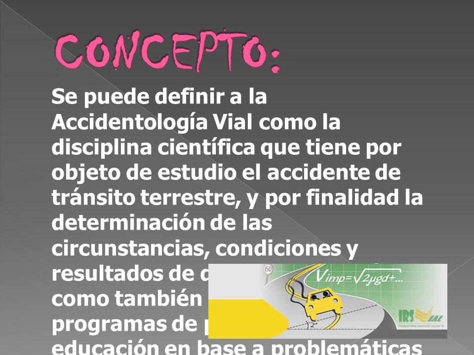 Se puede definir a la Accidentología Vial como la disciplina científica que tiene por objeto de estudio el accidente de tránsito terrestre, y por fina