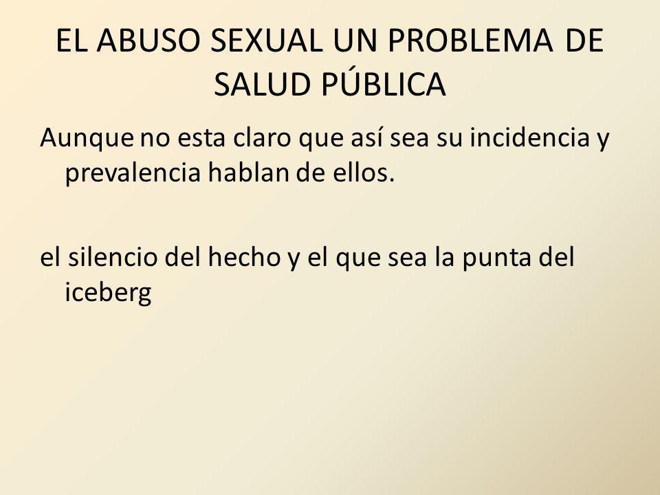 EL ABUSO SEXUAL UN PROBLEMA DE SALUD PÚBLICA Aunque no esta claro que así sea su incidencia y prevalencia hablan de ellos. el silencio del hecho y el