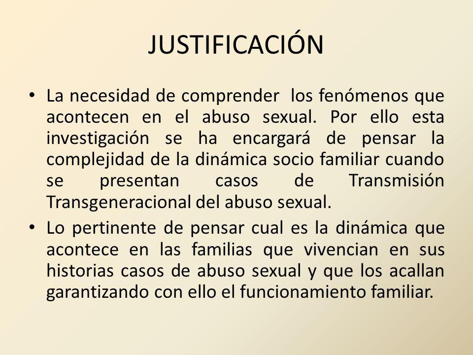 JUSTIFICACIÓN La necesidad de comprender los fenómenos que acontecen en el abuso sexual. Por ello esta investigación se ha encargará de pensar la comp