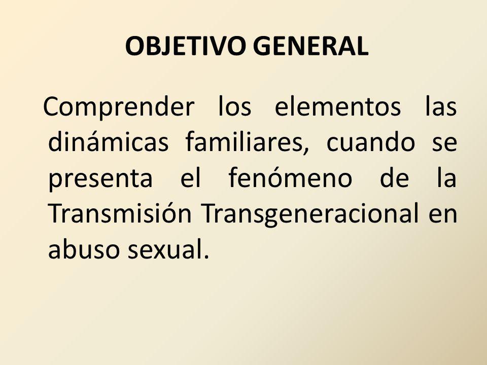 OBJETIVO GENERAL Comprender los elementos las dinámicas familiares, cuando se presenta el fenómeno de la Transmisión Transgeneracional en abuso sexual