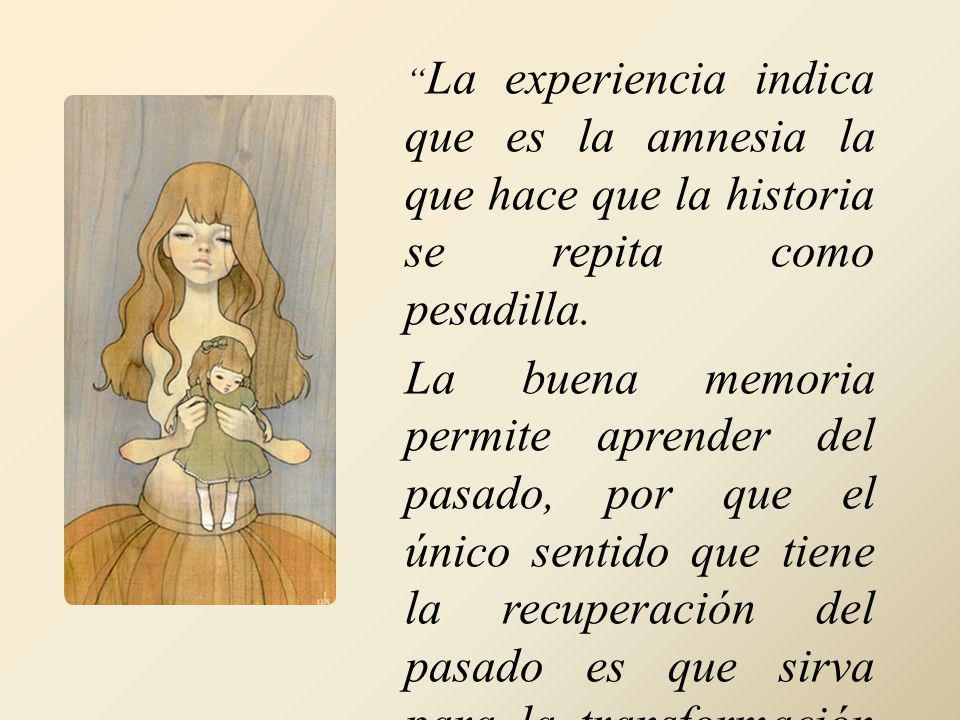 La experiencia indica que es la amnesia la que hace que la historia se repita como pesadilla. La buena memoria permite aprender del pasado, por que el
