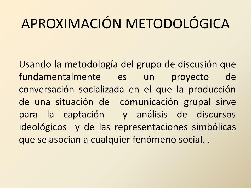 APROXIMACIÓN METODOLÓGICA Usando la metodología del grupo de discusión que fundamentalmente es un proyecto de conversación socializada en el que la pr