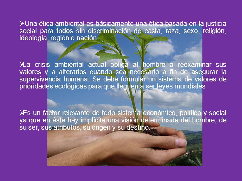 Una ética ambiental es básicamente una ética basada en la justicia social para todos sin discriminación de casta, raza, sexo, religión, ideología, reg