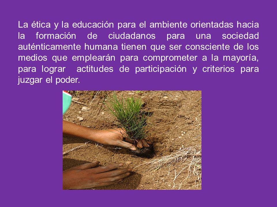 La ética y la educación para el ambiente orientadas hacia la formación de ciudadanos para una sociedad auténticamente humana tienen que ser consciente