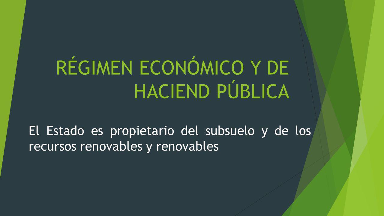 RÉGIMEN ECONÓMICO Y DE HACIEND PÚBLICA El Estado es propietario del subsuelo y de los recursos renovables y renovables