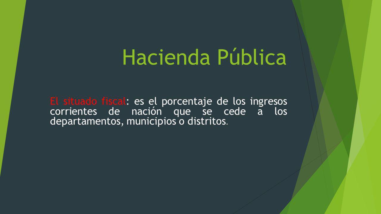 Hacienda Pública El situado fiscal: es el porcentaje de los ingresos corrientes de nación que se cede a los departamentos, municipios o distritos.