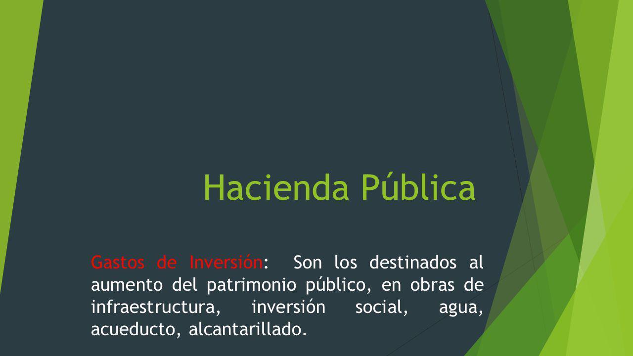 Hacienda Pública Gastos de Inversión: Son los destinados al aumento del patrimonio público, en obras de infraestructura, inversión social, agua, acued