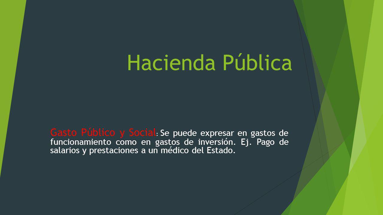 Hacienda Pública Gasto Público y Social : Se puede expresar en gastos de funcionamiento como en gastos de inversión. Ej. Pago de salarios y prestacion