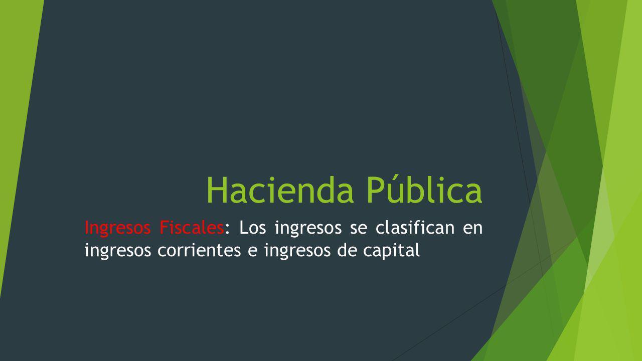 Hacienda Pública Ingresos Fiscales: Los ingresos se clasifican en ingresos corrientes e ingresos de capital