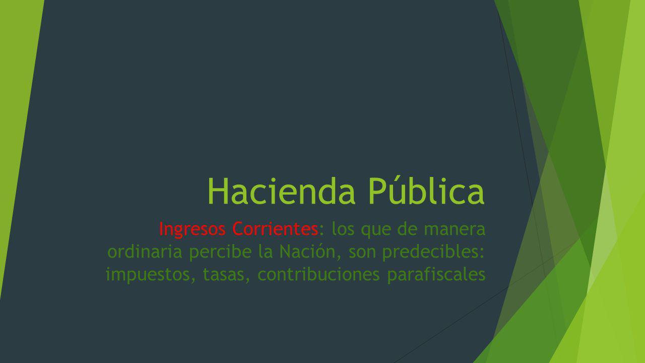 Hacienda Pública Ingresos Corrientes: los que de manera ordinaria percibe la Nación, son predecibles: impuestos, tasas, contribuciones parafiscales