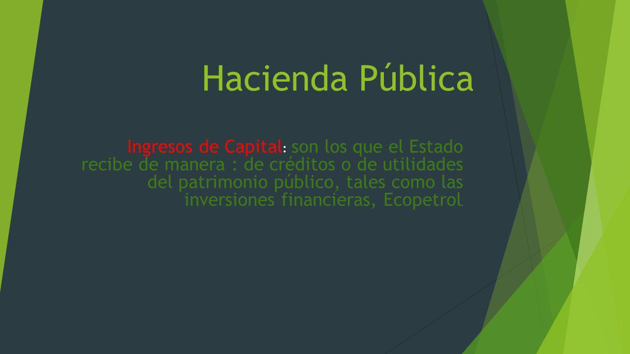 Hacienda Pública Ingresos de Capital : son los que el Estado recibe de manera : de créditos o de utilidades del patrimonio público, tales como las inv