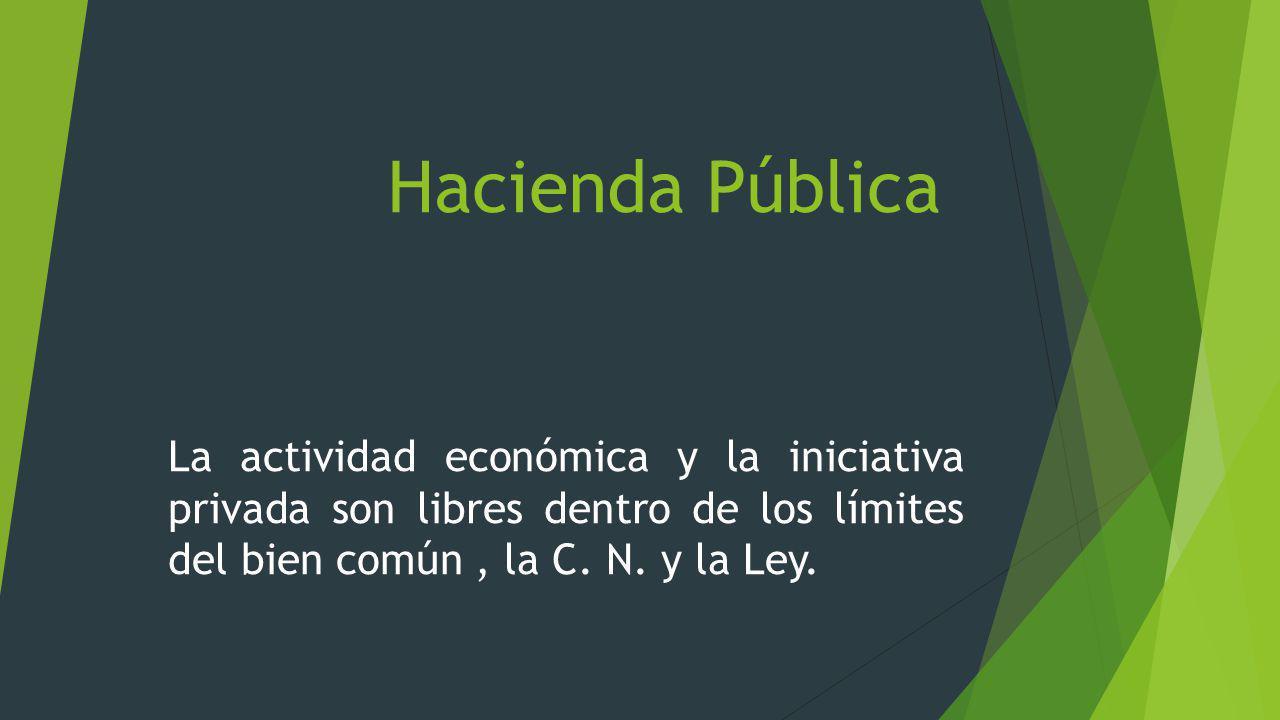 Hacienda Pública La actividad económica y la iniciativa privada son libres dentro de los límites del bien común, la C. N. y la Ley.