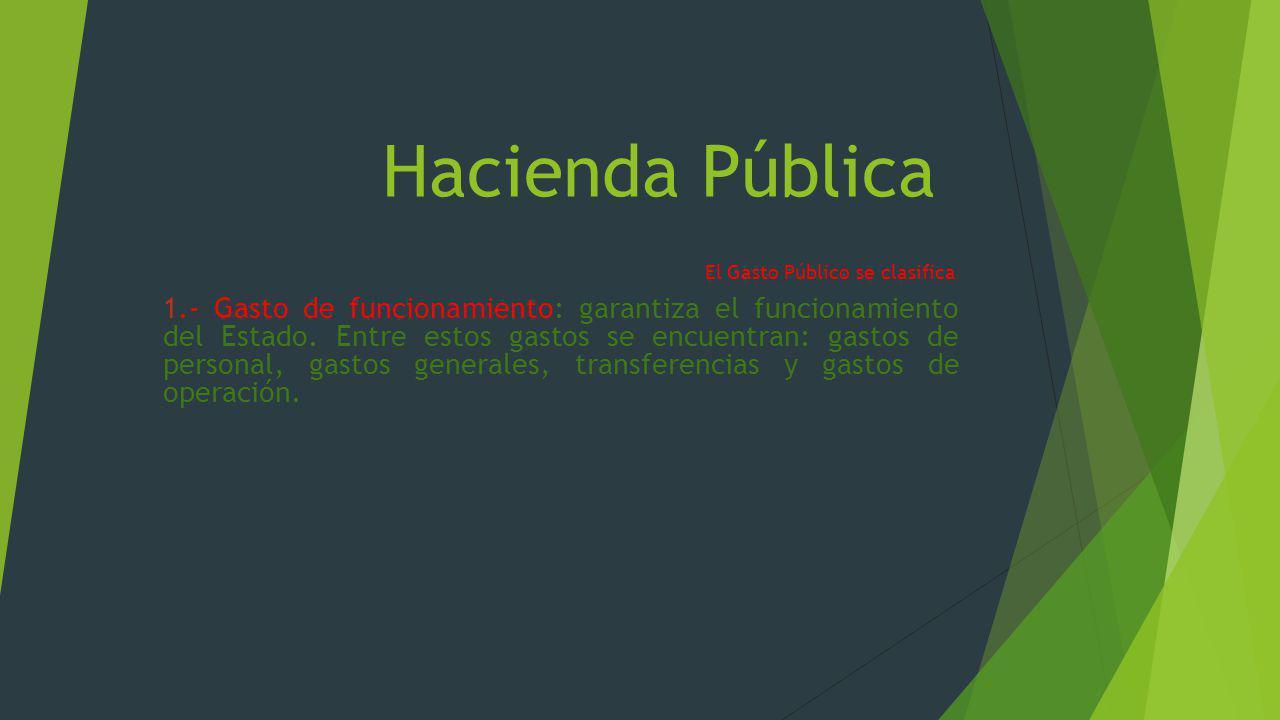 Hacienda Pública El Gasto Público se clasifica : 1.- Gasto de funcionamiento: garantiza el funcionamiento del Estado. Entre estos gastos se encuentran