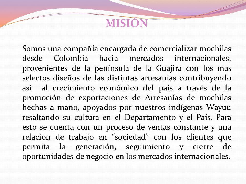 MISIÓN Somos una compañía encargada de comercializar mochilas desde Colombia hacia mercados internacionales, provenientes de la península de la Guajir