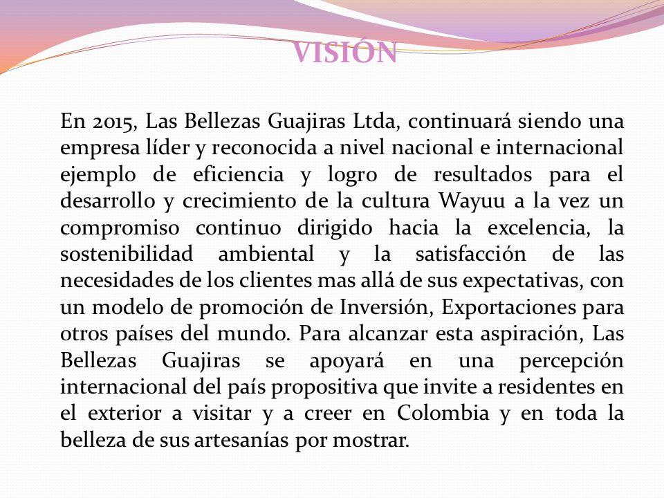 VISIÓN En 2015, Las Bellezas Guajiras Ltda, continuará siendo una empresa líder y reconocida a nivel nacional e internacional ejemplo de eficiencia y