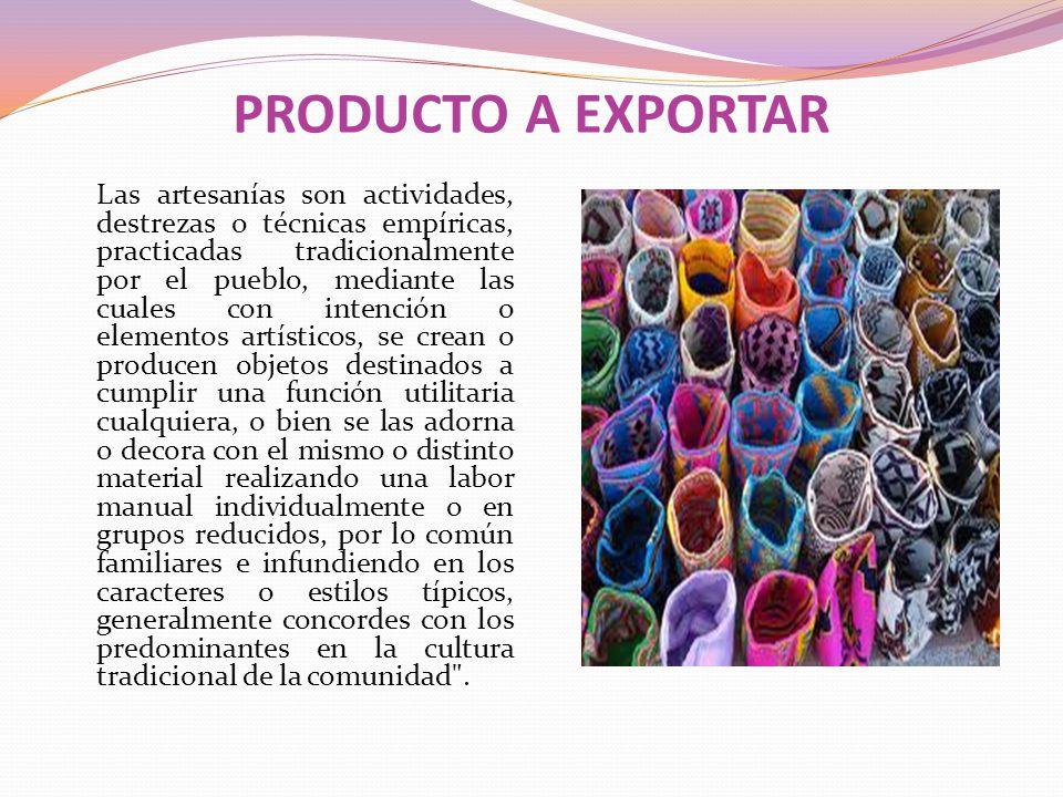 PRODUCTO A EXPORTAR Las artesanías son actividades, destrezas o técnicas empíricas, practicadas tradicionalmente por el pueblo, mediante las cuales co