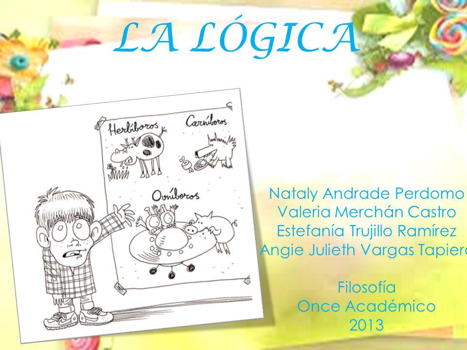 LA LÓGICA Nataly Andrade Perdomo Valeria Merchán Castro Estefanía Trujillo Ramírez Angie Julieth Vargas Tapiero Filosofía Once Académico 2013
