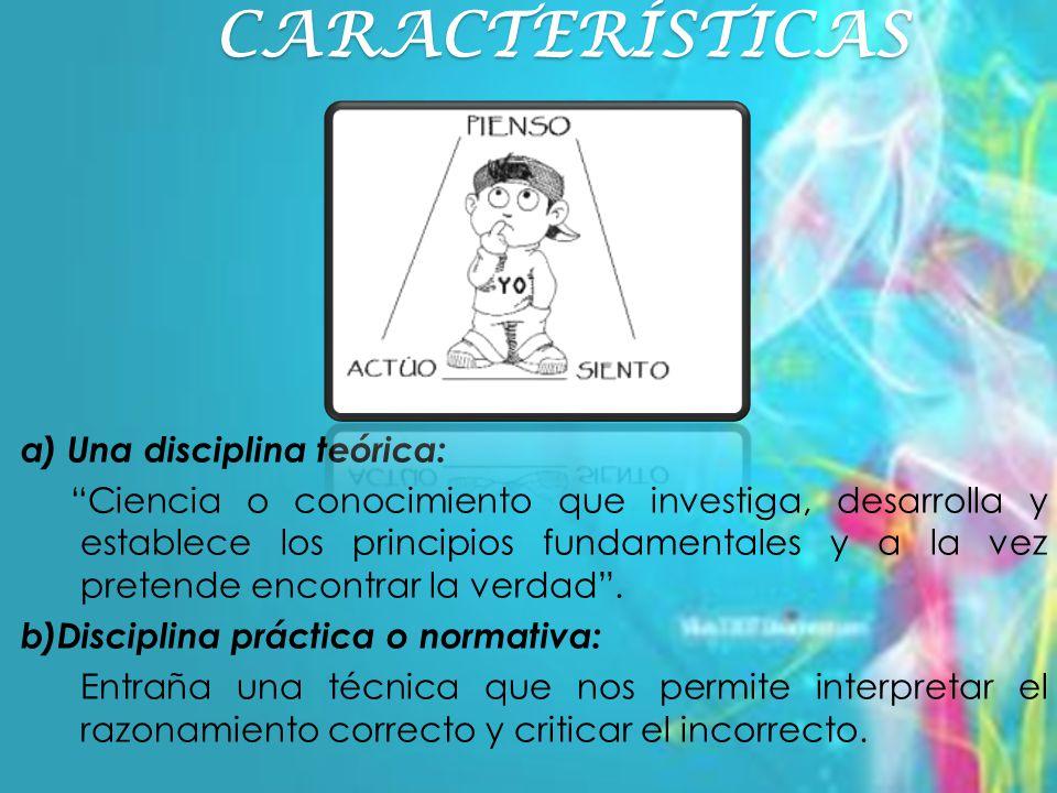 CARACTERÍSTICAS a) Una disciplina teórica: Ciencia o conocimiento que investiga, desarrolla y establece los principios fundamentales y a la vez pretende encontrar la verdad.