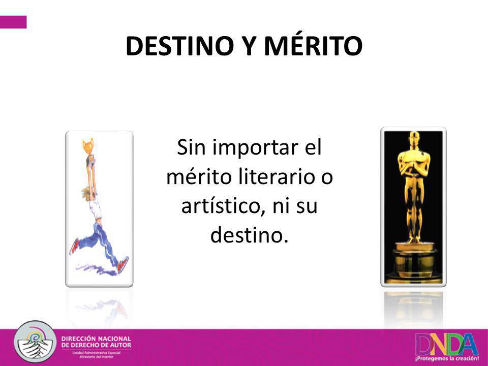 DESTINO Y MÉRITO Sin importar el mérito literario o artístico, ni su destino.