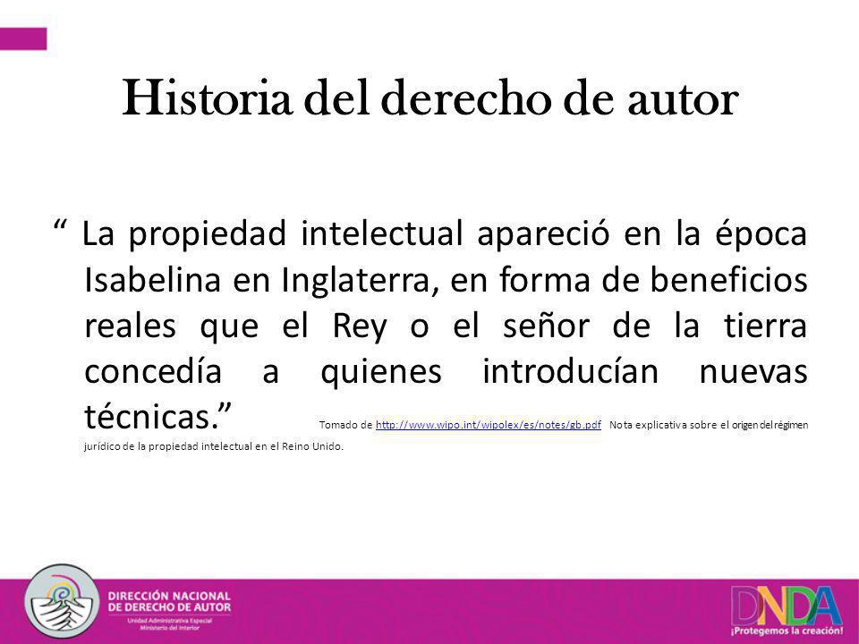Historia del derecho de autor La propiedad intelectual apareció en la época Isabelina en Inglaterra, en forma de beneficios reales que el Rey o el señor de la tierra concedía a quienes introducían nuevas técnicas.