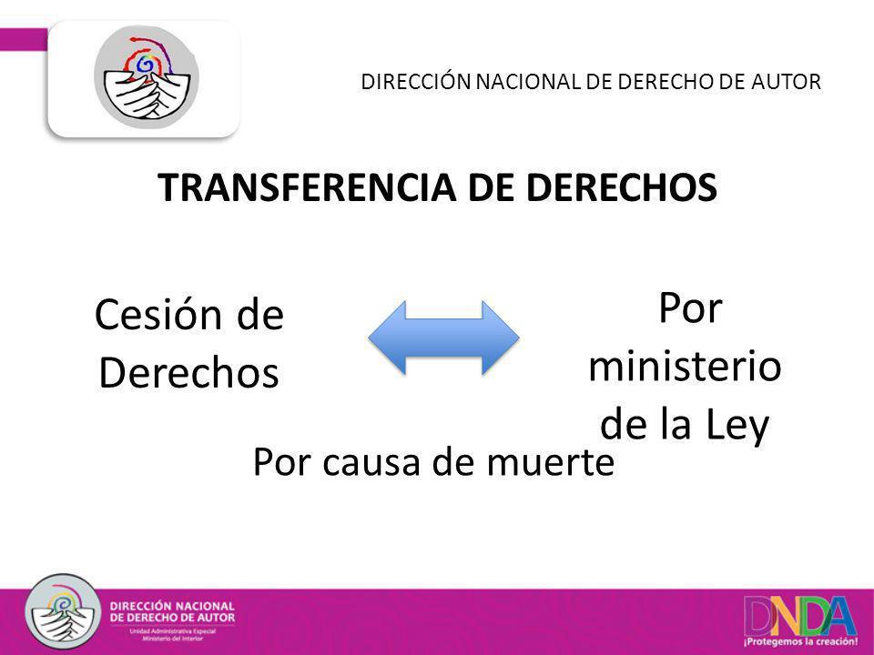 TRANSFERENCIA DE DERECHOS DIRECCIÓN NACIONAL DE DERECHO DE AUTOR Cesión de Derechos Por ministerio de la Ley Por causa de muerte