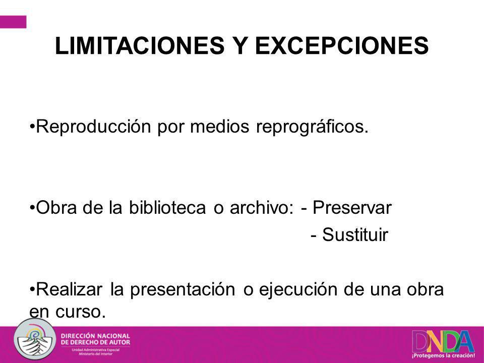 LIMITACIONES Y EXCEPCIONES Reproducción por medios reprográficos. Obra de la biblioteca o archivo: - Preservar - Sustituir Realizar la presentación o