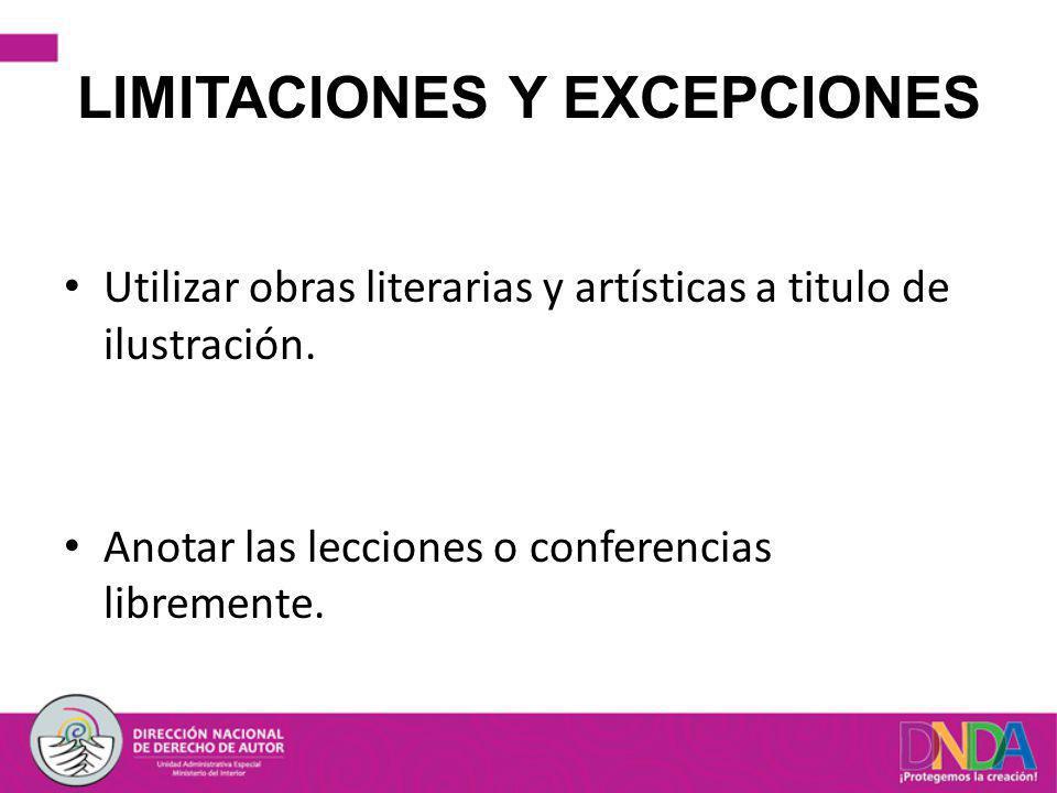 LIMITACIONES Y EXCEPCIONES Utilizar obras literarias y artísticas a titulo de ilustración. Anotar las lecciones o conferencias libremente.