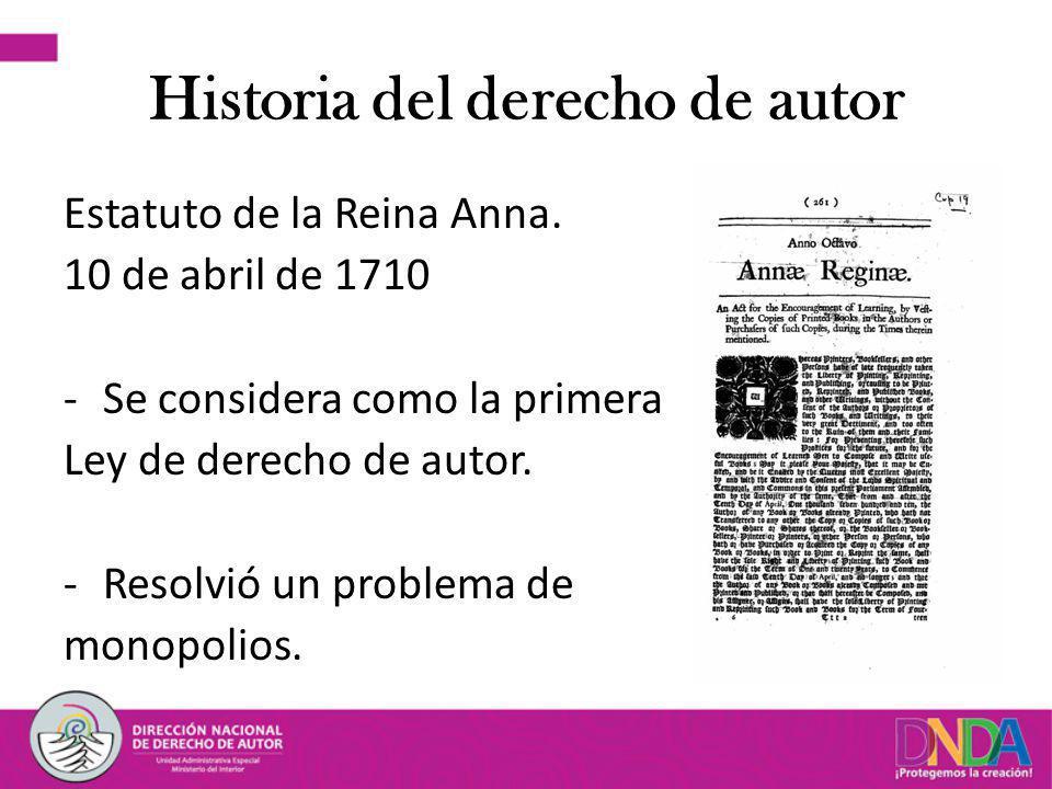 Historia del derecho de autor Estatuto de la Reina Anna. 10 de abril de 1710 -Se considera como la primera Ley de derecho de autor. -Resolvió un probl
