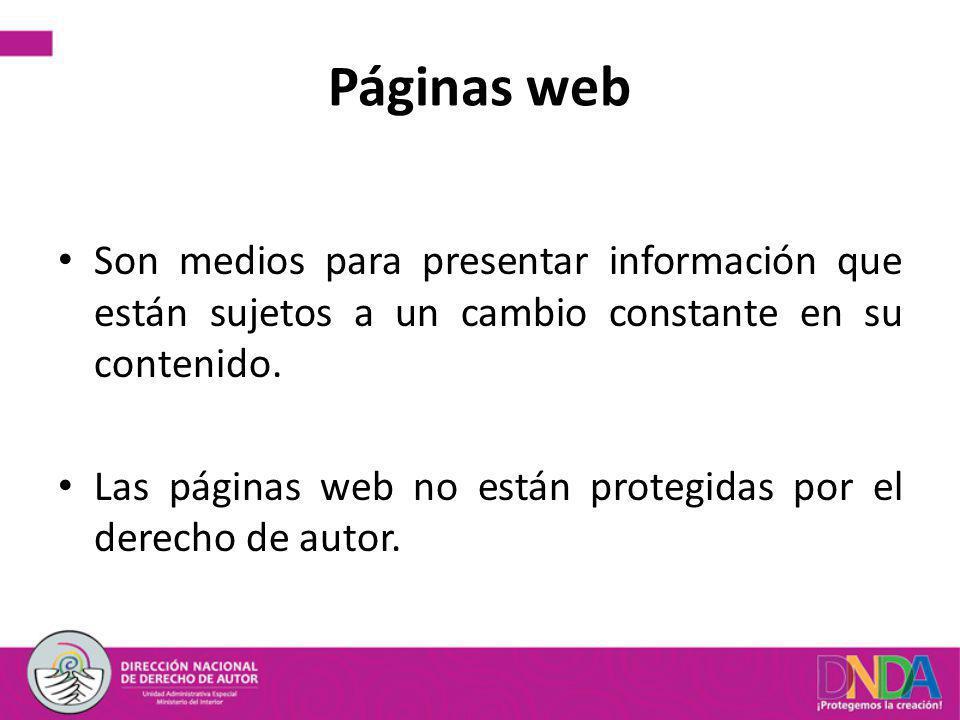Páginas web Son medios para presentar información que están sujetos a un cambio constante en su contenido. Las páginas web no están protegidas por el