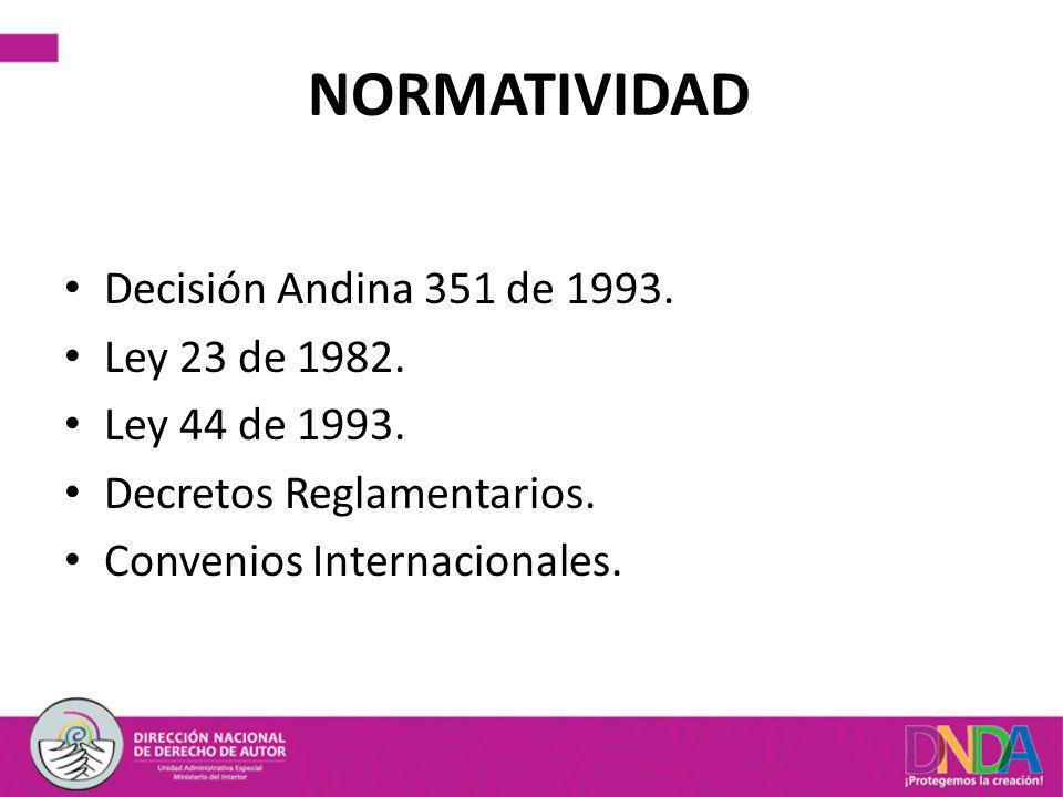 NORMATIVIDAD Decisión Andina 351 de 1993. Ley 23 de 1982. Ley 44 de 1993. Decretos Reglamentarios. Convenios Internacionales.