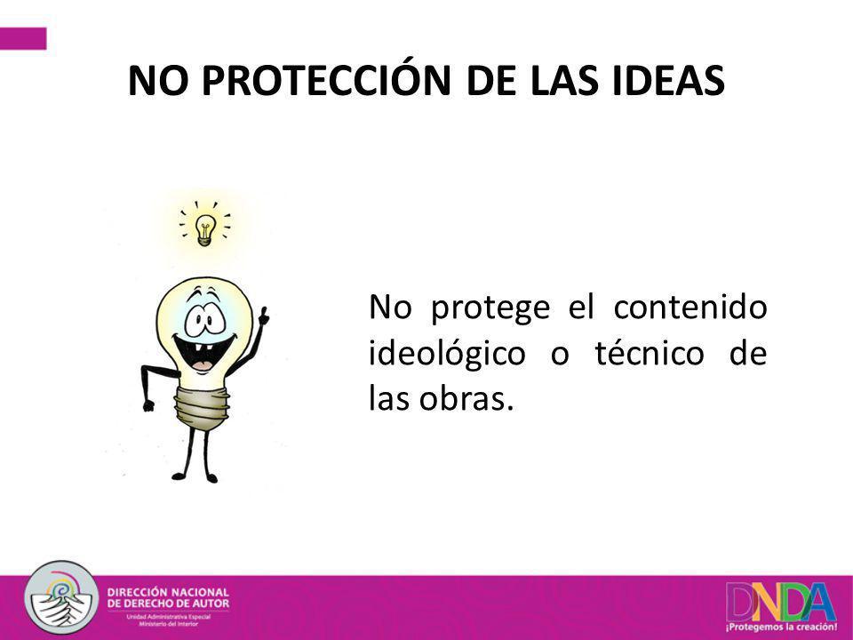 NO PROTECCIÓN DE LAS IDEAS No protege el contenido ideológico o técnico de las obras.