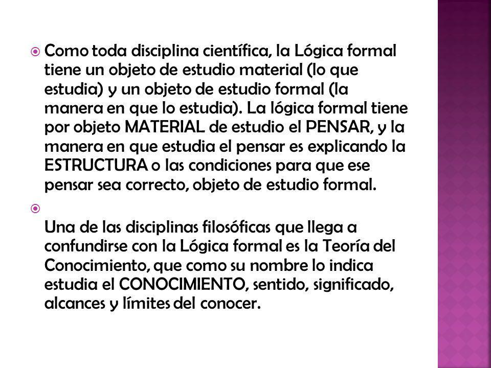Como toda disciplina científica, la Lógica formal tiene un objeto de estudio material (lo que estudia) y un objeto de estudio formal (la manera en que