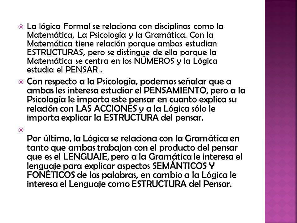 La lógica Formal se relaciona con disciplinas como la Matemática, La Psicología y la Gramática. Con la Matemática tiene relación porque ambas estudian