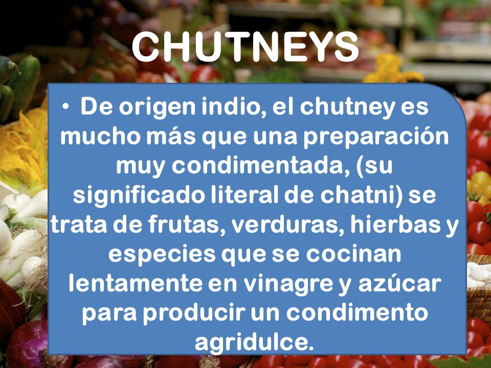 CHUTNEYS De origen indio, el chutney es mucho más que una preparación muy condimentada, (su significado literal de chatni) se trata de frutas, verdura
