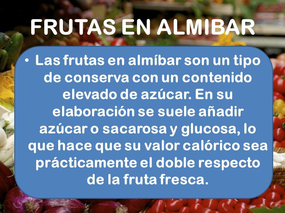 FRUTAS EN ALMIBAR Las frutas en almíbar son un tipo de conserva con un contenido elevado de azúcar. En su elaboración se suele añadir azúcar o sacaros