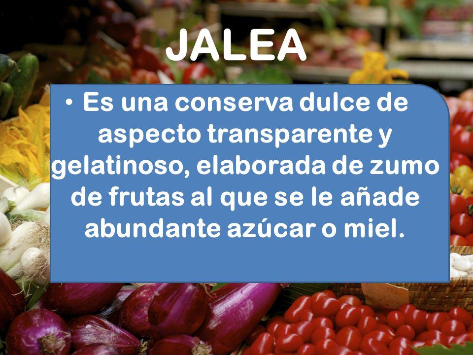 JALEA Es una conserva dulce de aspecto transparente y gelatinoso, elaborada de zumo de frutas al que se le añade abundante azúcar o miel.
