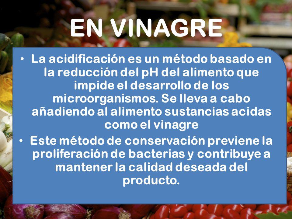 EN VINAGRE La acidificación es un método basado en la reducción del pH del alimento que impide el desarrollo de los microorganismos. Se lleva a cabo a