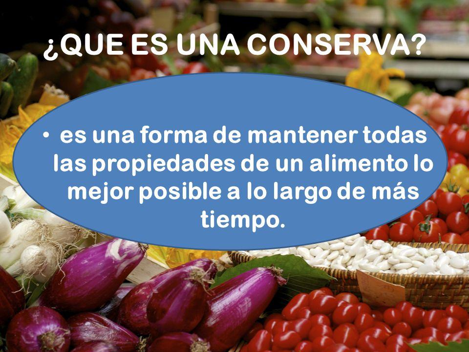 ¿QUE ES UNA CONSERVA? es una forma de mantener todas las propiedades de un alimento lo mejor posible a lo largo de más tiempo.
