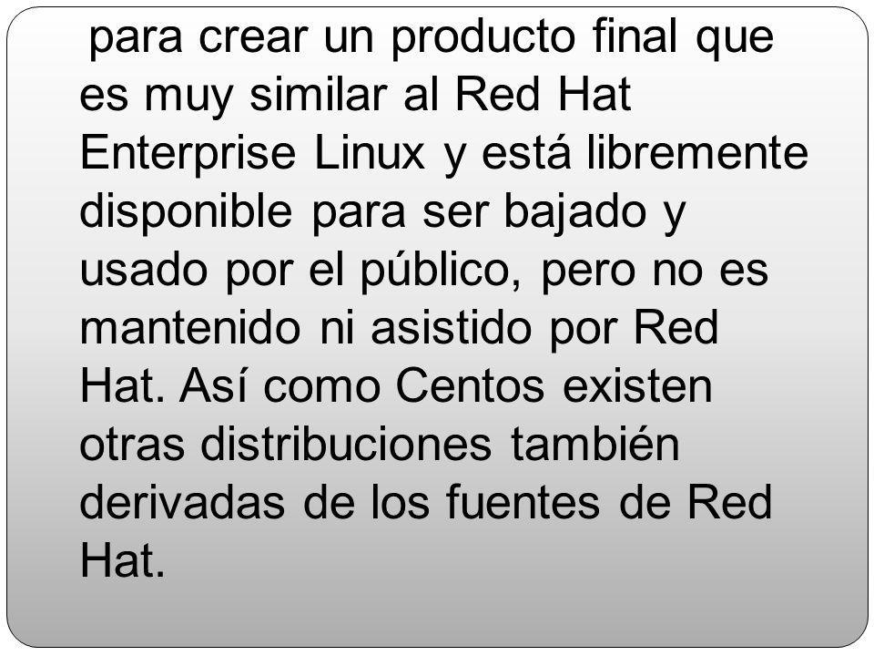 para crear un producto final que es muy similar al Red Hat Enterprise Linux y está libremente disponible para ser bajado y usado por el público, pero no es mantenido ni asistido por Red Hat.