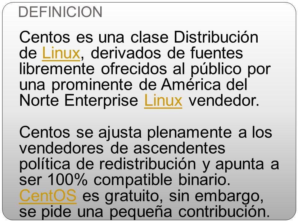 DEFINICION Centos es una clase Distribución de Linux, derivados de fuentes libremente ofrecidos al público por una prominente de América del Norte Enterprise Linux vendedor.