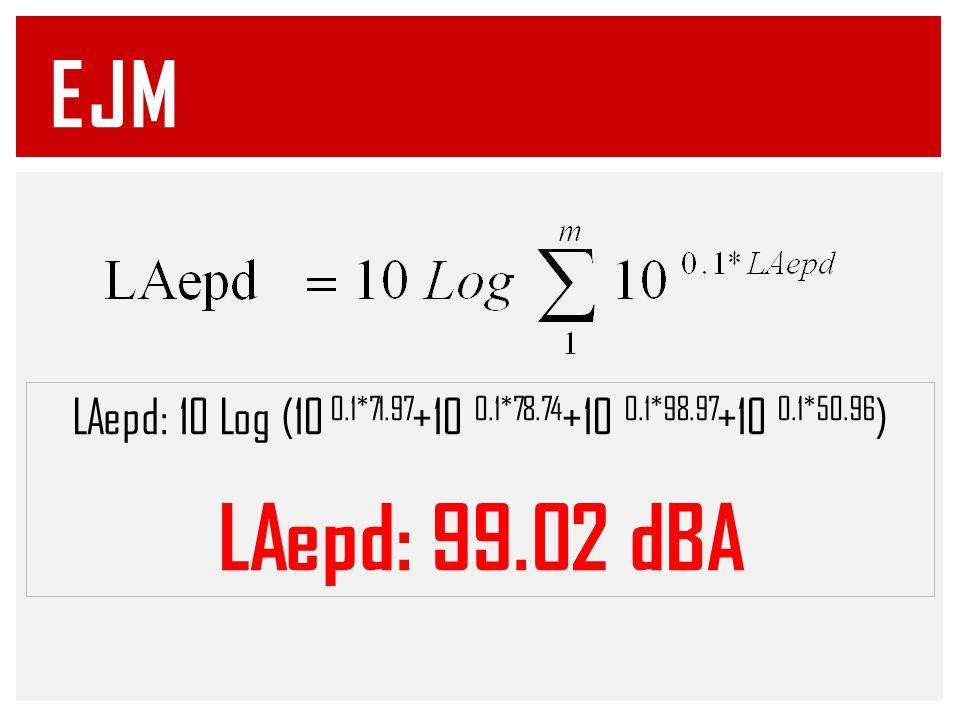 EJM LAepd: 10 Log (10 0.1*71.97 +10 0.1*78.74 +10 0.1*98.97 +10 0.1*50.96 ) LAepd: 99.02 dBA