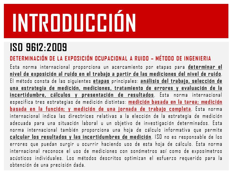 ISO 9612:2009 DETERMINACIÓN DE LA EXPOSICIÓN OCUPACIONAL A RUIDO – MÉTODO DE INGENIERIA Esta norma internacional proporciona un acercamiento por etapas para determinar el nivel de exposición al ruido en el trabajo a partir de las mediciones del nivel de ruido.