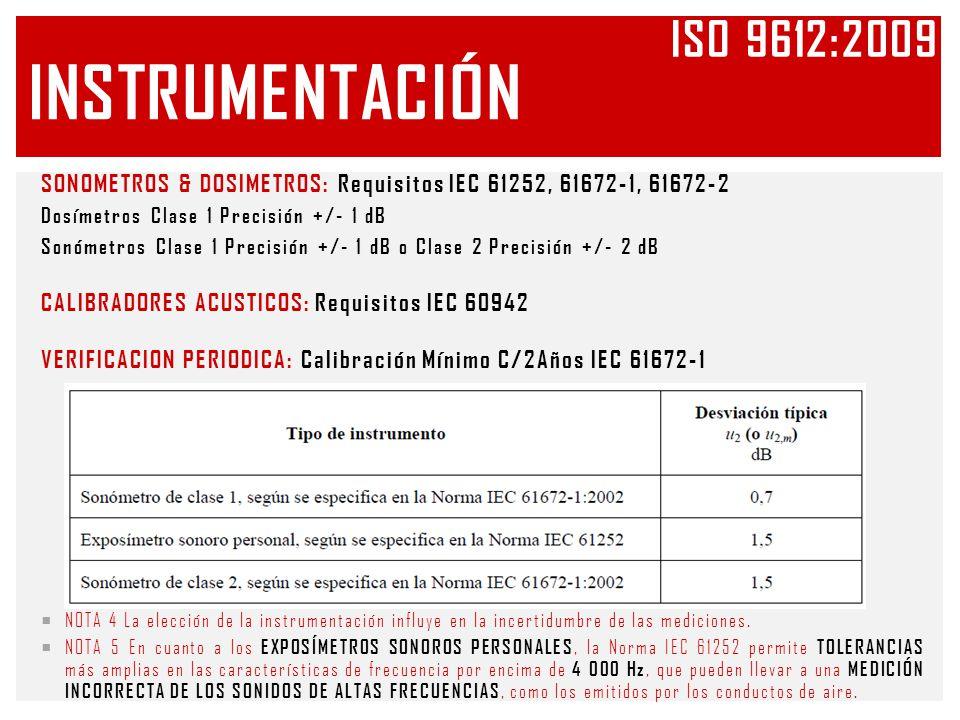 INSTRUMENTACIÓN SONOMETROS & DOSIMETROS: Requisitos IEC 61252, 61672-1, 61672-2 Dosímetros Clase 1 Precisión +/- 1 dB Sonómetros Clase 1 Precisión +/- 1 dB o Clase 2 Precisión +/- 2 dB CALIBRADORES ACUSTICOS: Requisitos IEC 60942 VERIFICACION PERIODICA: Calibración Mínimo C/2Años IEC 61672-1 NOTA 4 La elección de la instrumentación influye en la incertidumbre de las mediciones.