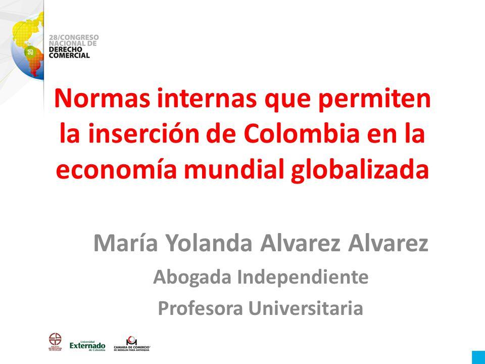 Normas internas que permiten la inserción de Colombia en la economía mundial globalizada María Yolanda Alvarez Alvarez Abogada Independiente Profesora