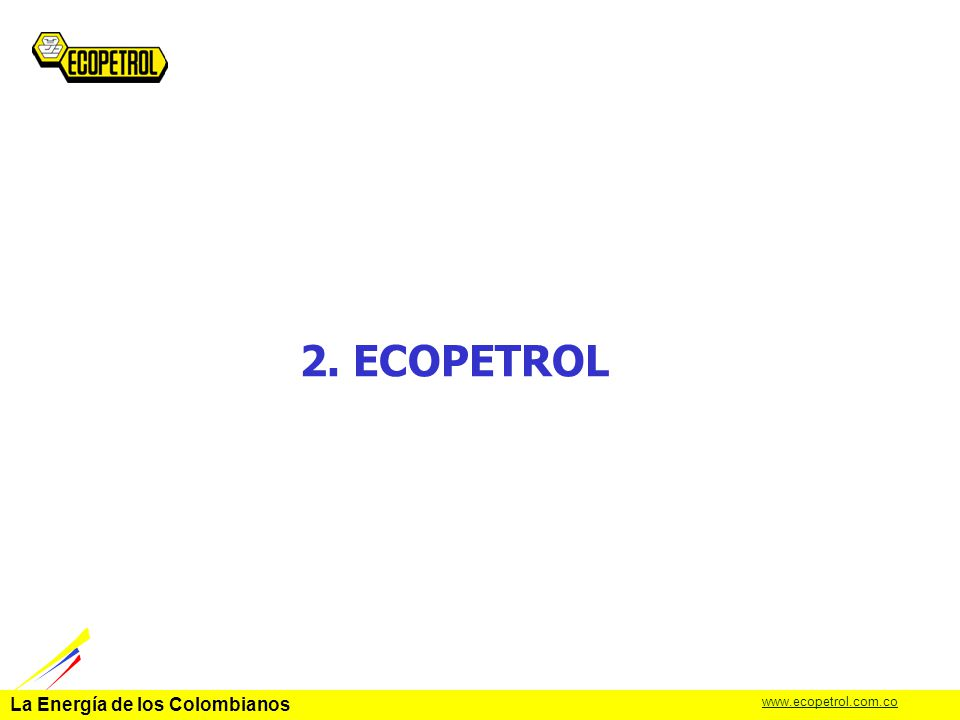 La Energía de los Colombianos www.ecopetrol.com.co Antecedentes Compañía estatal fundada en 1952 Es la compañía más importante del país Posee un grado significativo de autonomía administrativa Está buscando socio para invertir en el negocio del petróleo en Colombia Indicadores Año 2003 (Diciembre) Ecopetrol Colombia Producción de Crudo (kb/d)386541 Producción de Gas (MMcf/d)313594 Capacidad de Refinación (kb/d)300
